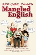 Gervase Phinns Mangled English: A lighthearted look at the mishandling of the English language by the man with the funny name by Gervase Phinn