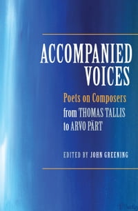 Accompanied Voices: Poets on Composers: From Thomas Tallis to Arvo Pärt