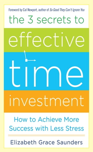 The 3 Secrets to Effective Time Investment: Achieve More Success with Less Stress : Foreword by Cal Newport, author of So Good They Can't Ignore You: Foreword by Cal Newport, author of So Good They Can't Ignore You by Elizabeth Grace Saunders