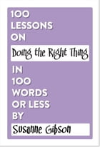 100 Lessons on Doing the Right Thing in 100 Words or Less by Susanne Gibson