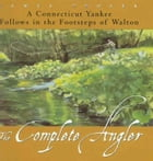 The Complete Angler: A Connecticut Yankee Follows in the Footsteps of Walton by James Prosek