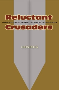 Reluctant Crusaders: Power, Culture, and Change in American Grand Strategy