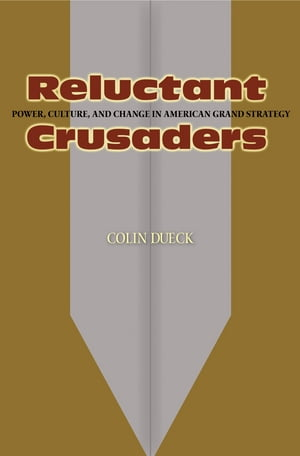Reluctant Crusaders Power,  Culture,  and Change in American Grand Strategy