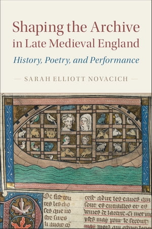 Shaping the Archive in Late Medieval England History,  Poetry,  and Performance