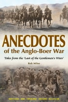 Anecdotes of the Anglo-Boer War 1899-1902: Tales from 'The Last of the Gentlemen's Wars' by Rob Milne