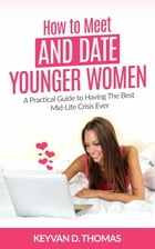 How to Meet and Date Younger Women: A Practical Guide to Having The Best Mid-Life Crisis Ever by Keyvan D. Thomas