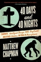 40 Days and 40 Nights: Darwin, Intelligent Design, God, Oxycontin®, and Other Oddities on Trial in Pennsylvania by Matthew Chapman