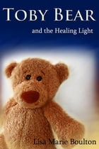 Toby Bear and the Healing Light by Lisa Boulton