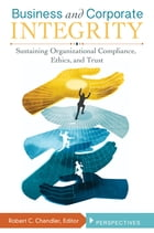 Business and Corporate Integrity: Sustaining Organizational Compliance, Ethics, and Trust [2…