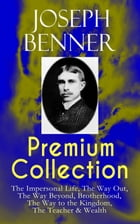 JOSEPH BENNER Premium Collection: The Impersonal Life, The Way Out, The Way Beyond, Brotherhood, The Way to the Kingdom, The Teacher & Wealth by Joseph Benner
