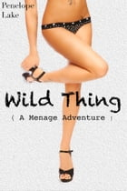 Wild Thing: ( A Menage Adventure ) by Penelope Lake