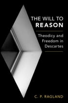 The Will to Reason: Theodicy and Freedom in Descartes by C. P. Ragland