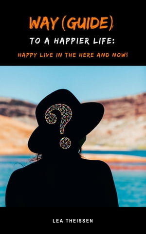 Way (Guide) to a happier life: Happy live in the here and now!