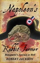 Napoleon's Rabbit Farmer: Bonaparte's Journey to Hell by Robert Jackson