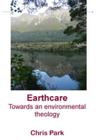 Earthcare: Towards an environmental theology by Chris Park