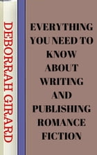 Everything You Need To Know About Writing And Publishing Romance Fiction by Deborrah Girard