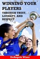 Winning Your Players through Trust, Loyalty, and Respect: A Soccer Coach's Guide by DeAngelo Wiser