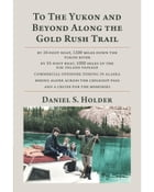 To The Yukon and Beyond Along the Gold Rush Trail by Daniel S. Holder