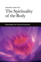 The Spirituality of the Body by Dr. Alexander Lowen M.D.