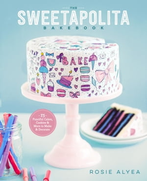 The Sweetapolita Bakebook: 75 Fanciful Cakes, Cookies, and More to Decorate by Rosie Alyea