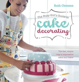 Book The Busy Girl's Guide To Cake Decorating: The Fast, Simple Way to Impressive Cakes and Bakes by Ruth Clemens