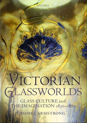 Victorian Glassworlds Glass Culture and the Imagination 1830-1880