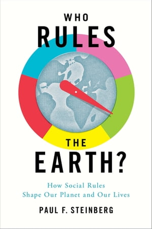 Who Rules the Earth? How Social Rules Shape Our Planet and Our Lives