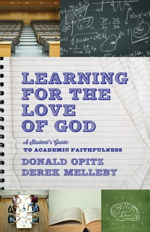 Learning for the Love of God A Student's Guide to Academic Faithfulness