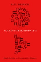 Collective Rationality: Equilibrium in Cooperative Games by Paul Weirich