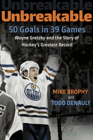 Unbreakable 50 Goals in 39 Games: Wayne Gretzky and the Story of Hockey's Greatest Record