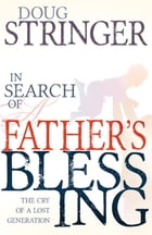In Search Of A Father's Blessing: The Cry of a Lost Generation by Doug Stringer