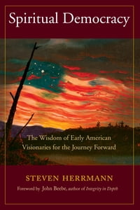 Spiritual Democracy: The Wisdom of Early American Visionaries for the Journey Forward