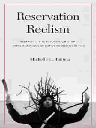 Reservation Reelism: Redfacing, Visual Sovereignty, and Representations of Native Americans in Film by Michelle H. Raheja