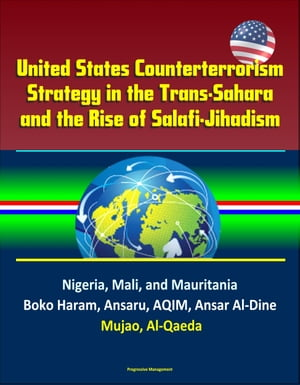 United States Counterterrorism Strategy in the Trans-Sahara and the Rise of Salafi-Jihadism in the Sahel: Nigeria,  Mali,  and Mauritania,  Boko Haram,  A