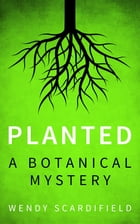 Planted: A Botanical Mystery by Wendy Scardifield