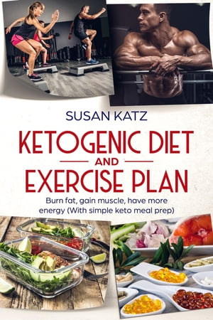 Ketogenic diet and exercise plan: Burn fat, gain muscle, have more energy With simple keto meal prep