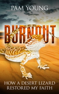 Burnout -- How a Desert Lizard Restored My Faith: Burnout to Bliss, #1