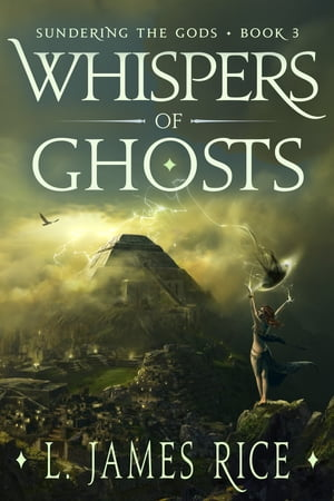 Whispers of Ghosts: Sundering the Gods Book Three by L. James Rice