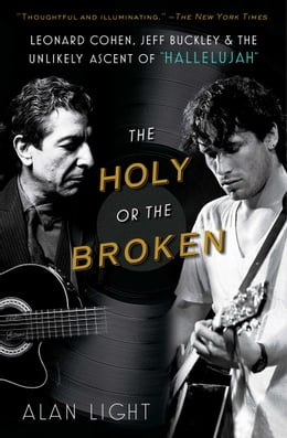Book The Holy or the Broken: Leonard Cohen, Jeff Buckley, and the Unlikely Asce by Alan Light