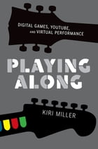 Playing Along: Digital Games, YouTube, and Virtual Performance by Kiri Miller