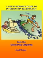 A Young Person's Guide To Information Technology Book One Discovering Computing