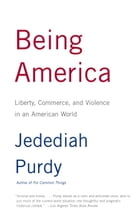 Being America: Liberty, Commerce, and Violence in an American World by Jedediah Purdy