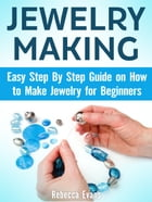Jewelry Making: Easy Step By Step Guide on How to Make Jewelry for Beginners by Rebecca Evans