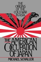 The American Occupation of Japan : The Origins of the Cold War in Asia: The Origins of the Cold War…
