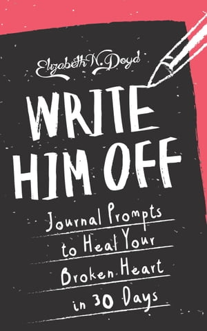 Write Him Off: Journal Prompts to Heal Your Broken Heart in 30 Days Journal Series