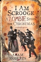 I Am Scrooge: A Zombie Story for Christmas by Adam Roberts