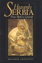 Heavenly Serbia: From Myth to Genocide by Branimir Anzulovic