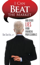I Can Beat the Market: And Other Lies From Financial Professionals by Dan Searles, CFP®