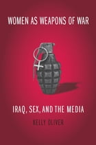 Women as Weapons of War: Iraq, Sex, and the Media by Kelly Oliver