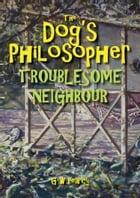 The Dog's Philosopher: Troublesome Neighbour by GW Pearcy